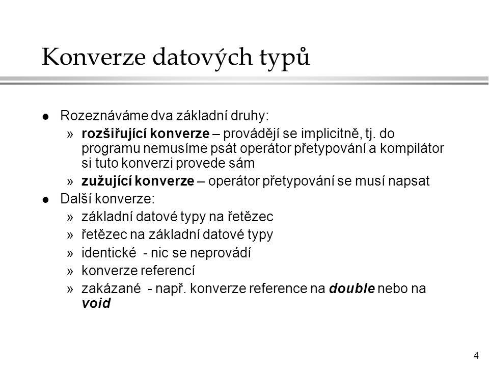 4 Konverze datových typů l Rozeznáváme dva základní druhy: »rozšiřující konverze – provádějí se implicitně, tj.