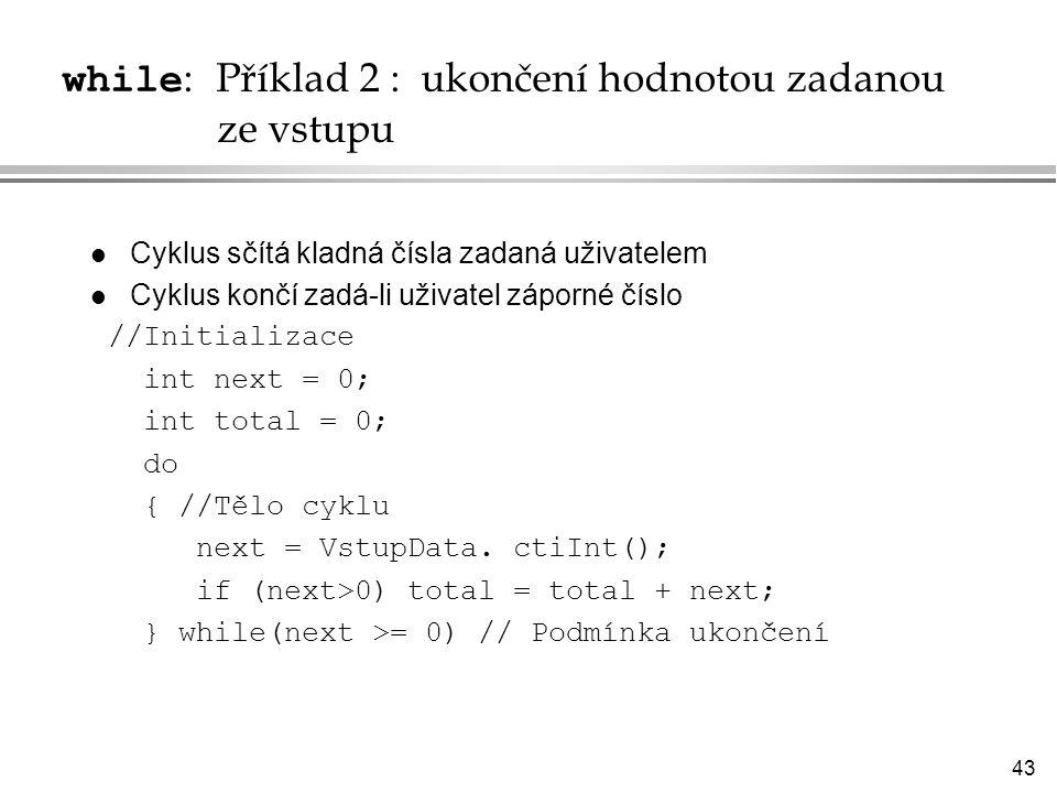 43 while : Příklad 2 : ukončení hodnotou zadanou ze vstupu l Cyklus sčítá kladná čísla zadaná uživatelem l Cyklus končí zadá-li uživatel záporné číslo //Initializace int next = 0; int total = 0; do { //Tělo cyklu next = VstupData.