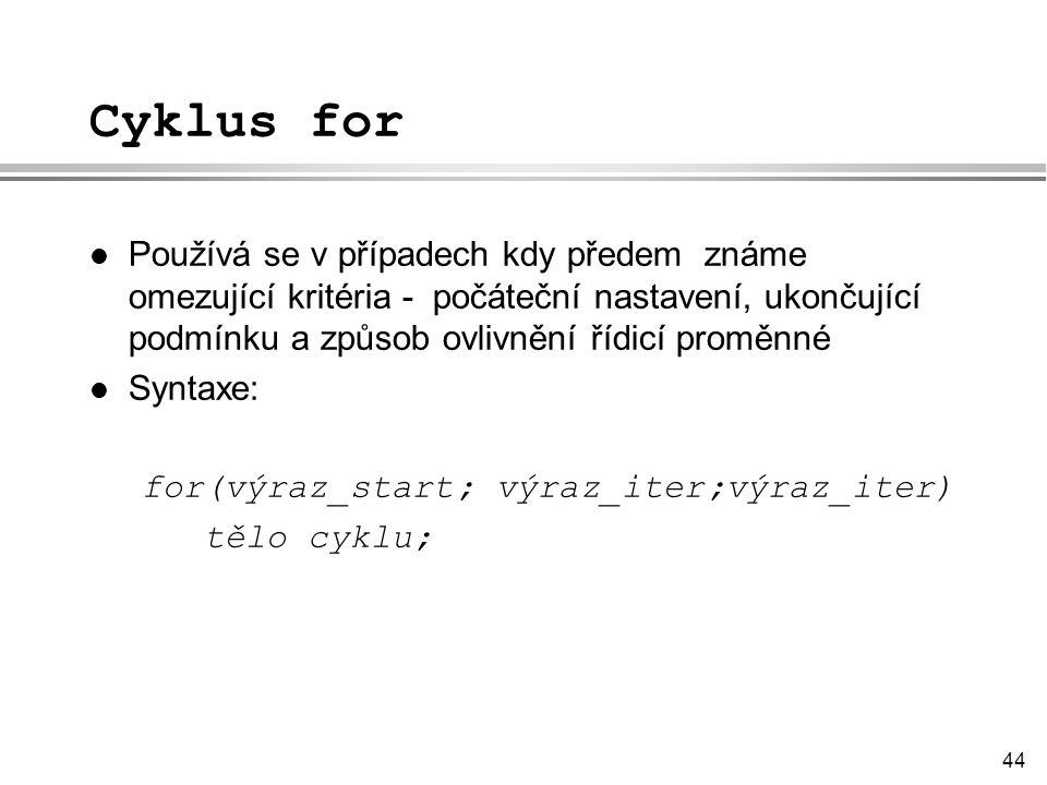 44 Cyklus for l Používá se v případech kdy předem známe omezující kritéria - počáteční nastavení, ukončující podmínku a způsob ovlivnění řídicí proměnné l Syntaxe: for(výraz_start; výraz_iter;výraz_iter) tělo cyklu;