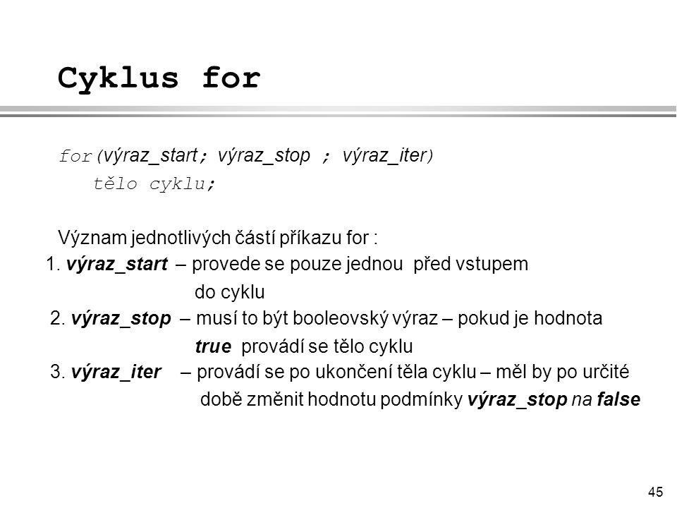 45 Cyklus for for( výraz_start ; výraz_stop ; výraz_iter ) tělo cyklu; Význam jednotlivých částí příkazu for : 1.