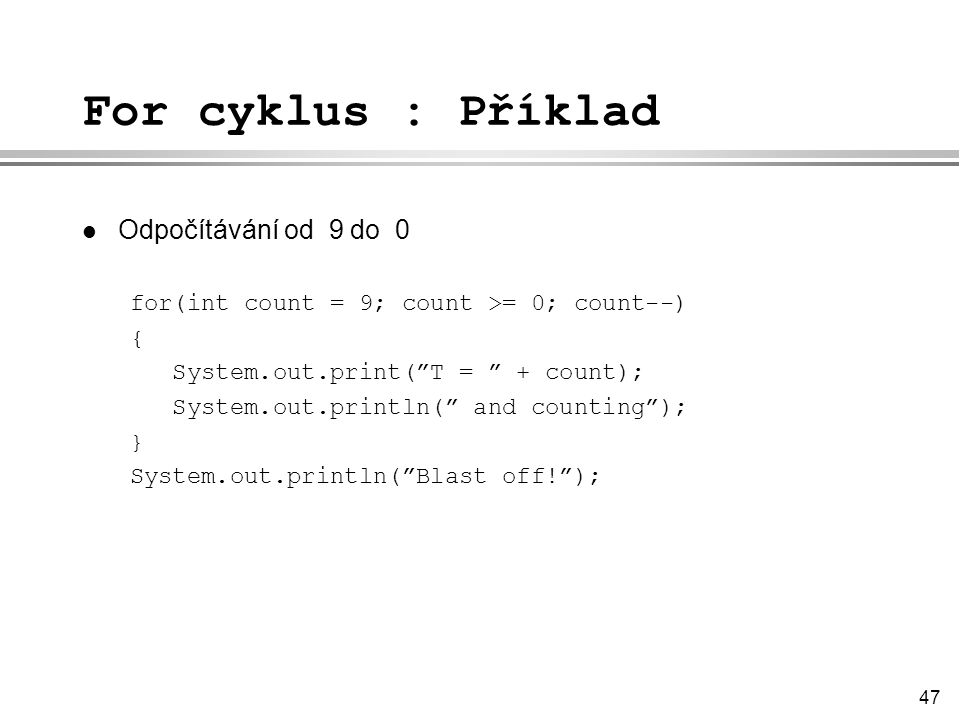 "47 For cyklus : Příklad l Odpočítávání od 9 do 0 for(int count = 9; count >= 0; count--) { System.out.print(""T = "" + count); System.out.println("" and"