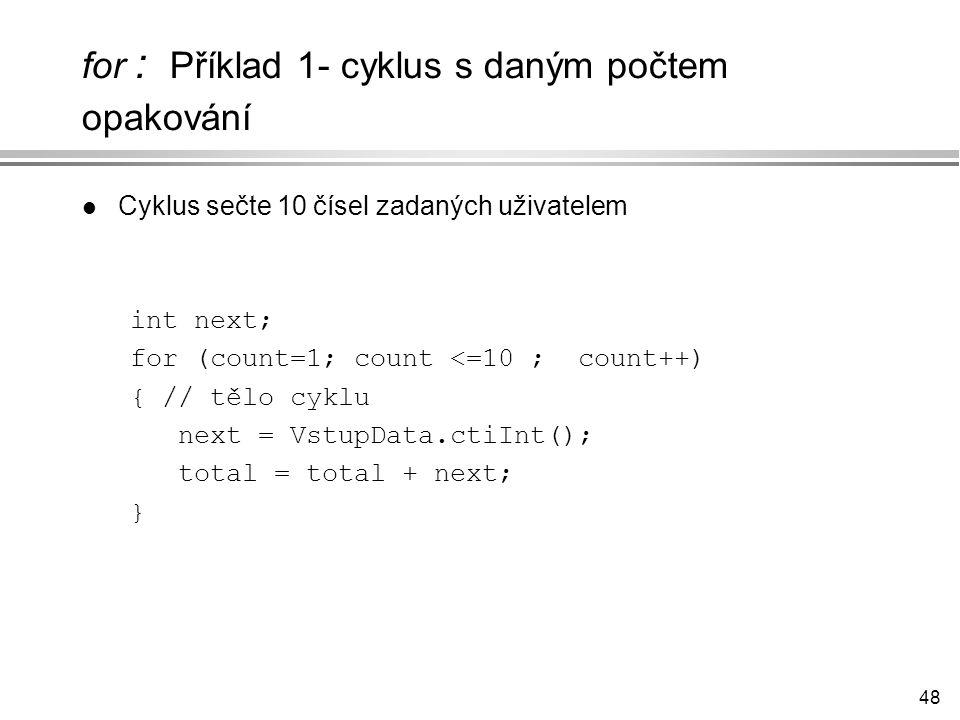 48 for : Příklad 1- cyklus s daným počtem opakování l Cyklus sečte 10 čísel zadaných uživatelem int next; for (count=1; count <=10 ; count++) { // tělo cyklu next = VstupData.ctiInt(); total = total + next; }