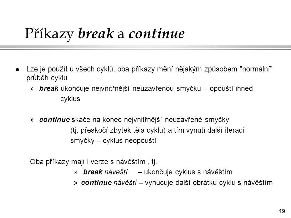 49 Příkazy break a continue l Lze je použít u všech cyklů, oba příkazy mění nějakým způsobem normální průběh cyklu »break ukončuje nejvnitřnější neuzavřenou smyčku - opouští ihned cyklus »continue skáče na konec nejvnitřnější neuzavřené smyčky (tj.