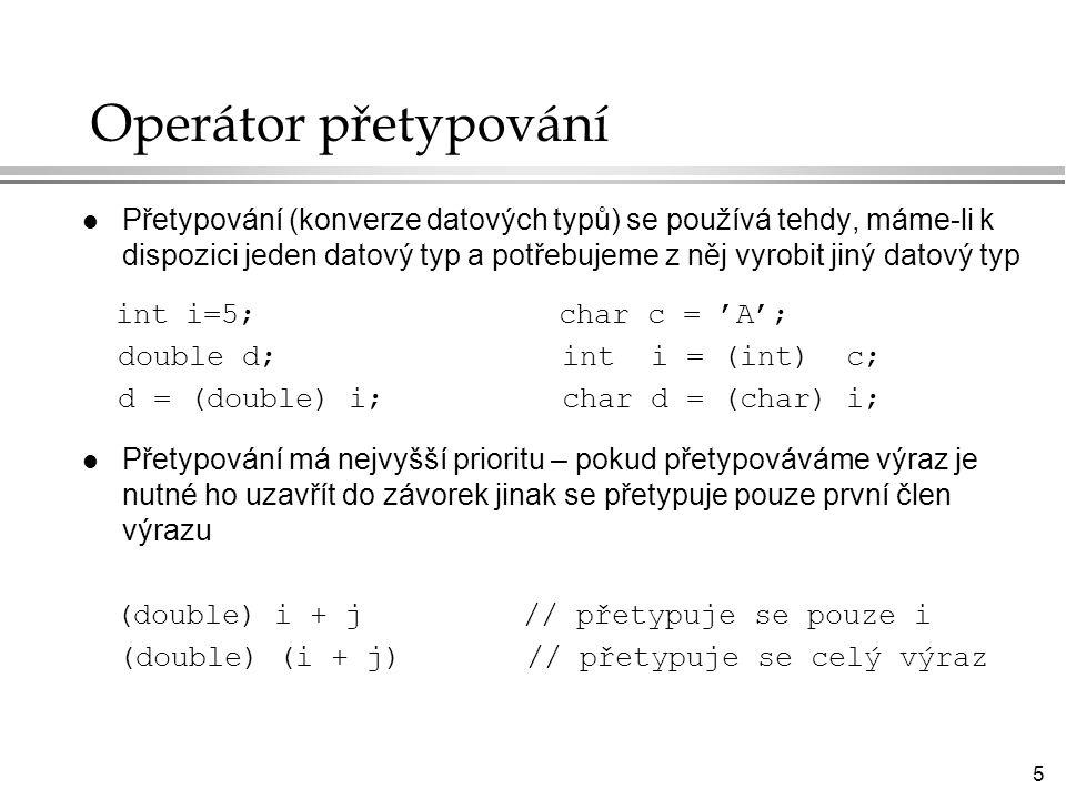 5 Operátor přetypování l Přetypování (konverze datových typů) se používá tehdy, máme-li k dispozici jeden datový typ a potřebujeme z něj vyrobit jiný datový typ int i=5; char c = 'A'; double d; int i = (int) c; d = (double) i; char d = (char) i; l Přetypování má nejvyšší prioritu – pokud přetypováváme výraz je nutné ho uzavřít do závorek jinak se přetypuje pouze první člen výrazu (double) i + j // přetypuje se pouze i (double) (i + j) // přetypuje se celý výraz