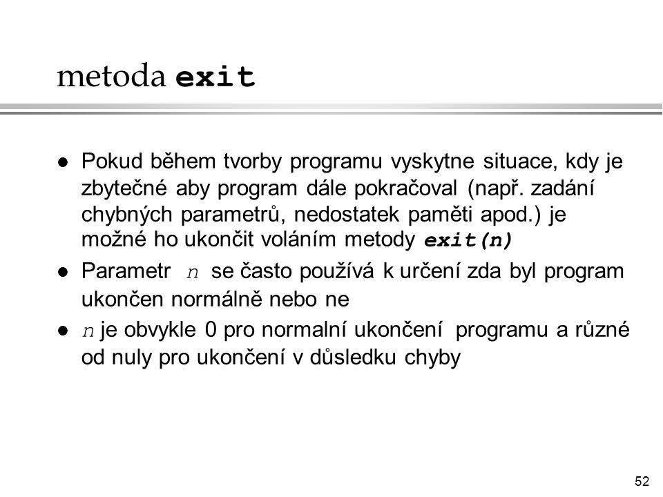 52 metoda exit Pokud během tvorby programu vyskytne situace, kdy je zbytečné aby program dále pokračoval (např.