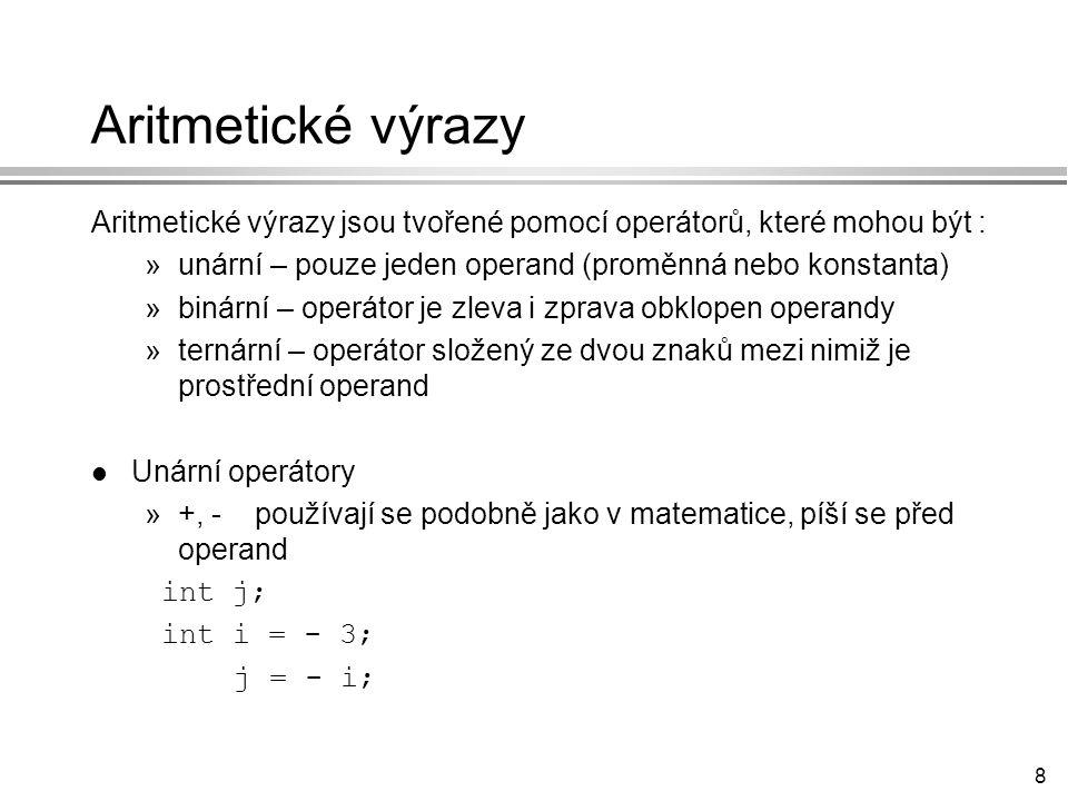 8 Aritmetické výrazy Aritmetické výrazy jsou tvořené pomocí operátorů, které mohou být : »unární – pouze jeden operand (proměnná nebo konstanta) »binární – operátor je zleva i zprava obklopen operandy »ternární – operátor složený ze dvou znaků mezi nimiž je prostřední operand l Unární operátory »+, - používají se podobně jako v matematice, píší se před operand int j; int i = - 3; j = - i;