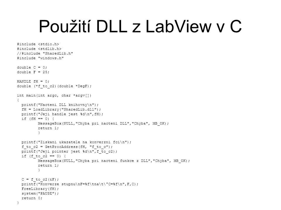 Použití DLL z LabView v C #include //#include SharedLib.h #include windows.h double C = 0; double F = 25; HANDLE fH = 0; double (*f_to_c2)(double *DegF); int main(int argc, char *argv[]) { printf( Nacteni DLL knihovny\n ); fH = LoadLibrary( SharedLib.dll ); printf( Jeji handle jest %d\n ,fH); if (fH == 0) { MessageBox(NULL, Chyba pri nacteni DLL , Chyba , MB_OK); return 1; } printf( Ziskani ukazatele na konverzni fci\n ); f_to_c2 = GetProcAddress(fH, f_to_c ); printf( Jeji pointer jest %d\n ,f_to_c2); if (f_to_c2 == 0) { MessageBox(NULL, Chyba pri nacteni funkce z DLL , Chyba , MB_OK); return 1; } C = f_to_c2(&F); printf( Konverze stupnu\nF=%f\tna\t\°C=%f\n ,F,C); FreeLibrary(fH); system( PAUSE ); return 0; }