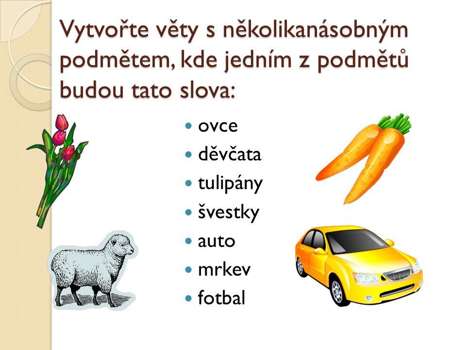 Vytvořte věty s několikanásobným podmětem, kde jedním z podmětů budou tato slova: ovce děvčata tulipány švestky auto mrkev fotbal
