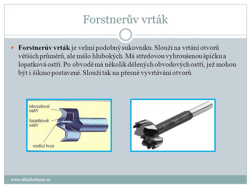 Forstnerův vrták www.zlinskedumy.cz Forstnerův vrták je velmi podobný sukovníku. Slouží na vrtání otvorů větších průměrů, ale málo hlubokých. Má střed