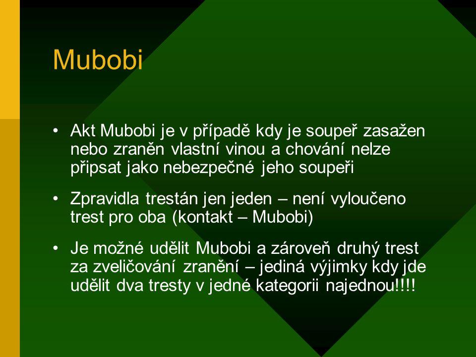 Mubobi Akt Mubobi je v případě kdy je soupeř zasažen nebo zraněn vlastní vinou a chování nelze připsat jako nebezpečné jeho soupeři Zpravidla trestán jen jeden – není vyloučeno trest pro oba (kontakt – Mubobi) Je možné udělit Mubobi a zároveň druhý trest za zveličování zranění – jediná výjimky kdy jde udělit dva tresty v jedné kategorii najednou!!!!