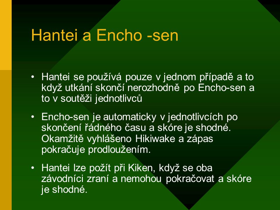 Hantei a Encho -sen Hantei se používá pouze v jednom případě a to když utkání skončí nerozhodně po Encho-sen a to v soutěži jednotlivců Encho-sen je automaticky v jednotlivcích po skončení řádného času a skóre je shodné.