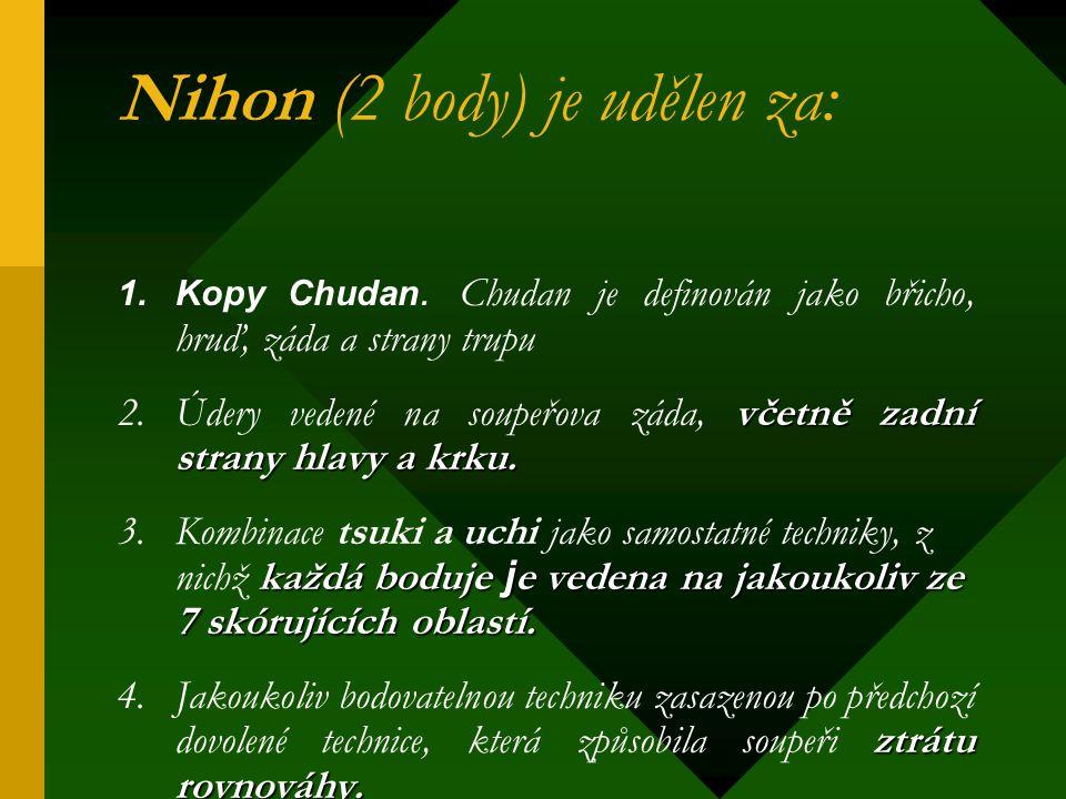 Nihon (2 body) je udělen za: 1.Kopy Chudan. Chudan je definován jako břicho, hruď, záda a strany trupu včetně zadní strany hlavy a krku. 2.Údery veden