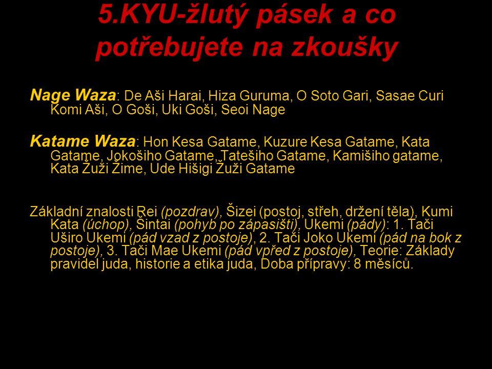 5.KYU-žlutý pásek a co potřebujete na zkoušky Nage Waza : De Aši Harai, Hiza Guruma, O Soto Gari, Sasae Curi Komi Aši, O Goši, Uki Goši, Seoi Nage Kat