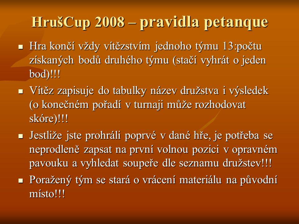 HrušCup 2008 – pravidla petanque Hra končí vždy vítězstvím jednoho týmu 13:počtu získaných bodů druhého týmu (stačí vyhrát o jeden bod)!!.