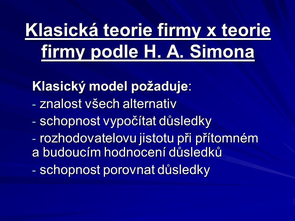 Klasická teorie firmy x teorie firmy podle H. A. Simona Klasický model požaduje: - znalost všech alternativ - schopnost vypočítat důsledky - rozhodova
