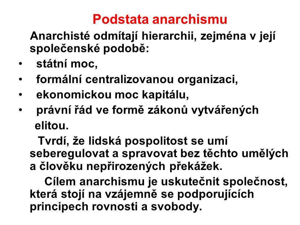 Podstata anarchismu Anarchisté odmítají hierarchii, zejména v její společenské podobě: státní moc, formální centralizovanou organizaci, ekonomickou mo