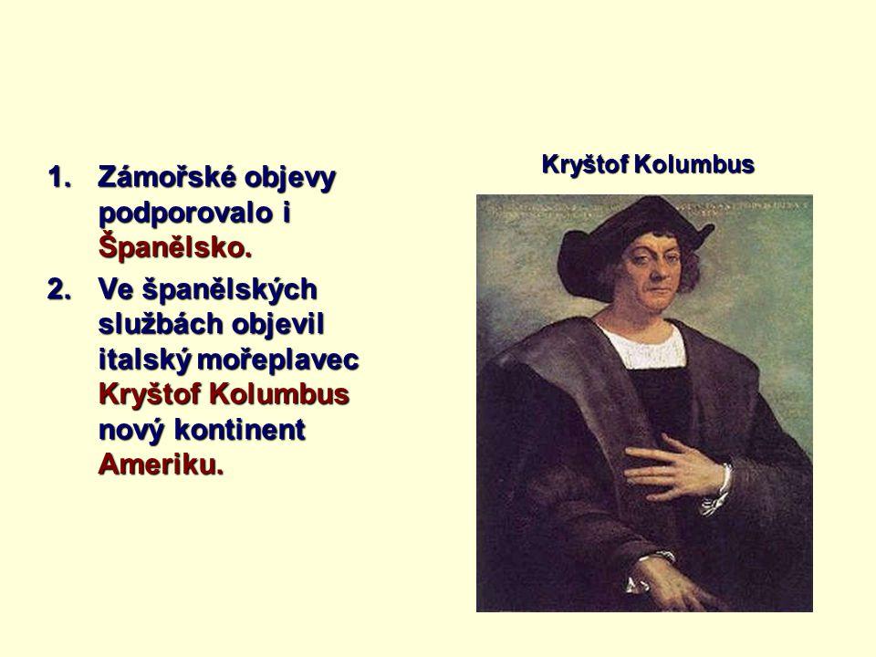 1.Zámořské objevy podporovalo i Španělsko. 2.Ve španělských službách objevil italský mořeplavec Kryštof Kolumbus nový kontinent Ameriku. Kryštof Kolum