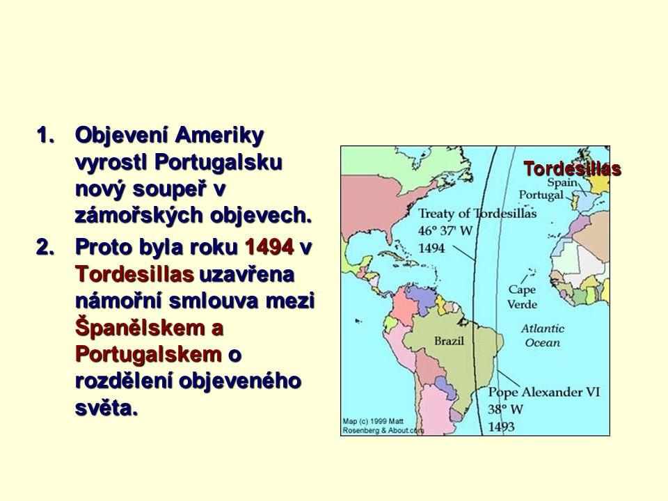 1.Objevení Ameriky vyrostl Portugalsku nový soupeř v zámořských objevech. 2.Proto byla roku 1494 v Tordesillas uzavřena námořní smlouva mezi Španělske
