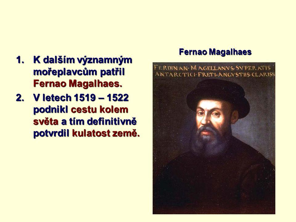 1.K dalším významným mořeplavcům patřil Fernao Magalhaes. 2.V letech 1519 – 1522 podnikl cestu kolem světa a tím definitivně potvrdil kulatost země. F