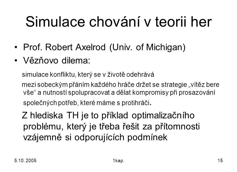 5.10. 20051kap.15 Simulace chování v teorii her Prof. Robert Axelrod (Univ. of Michigan) Vězňovo dilema: simulace konfliktu, který se v životě odehráv