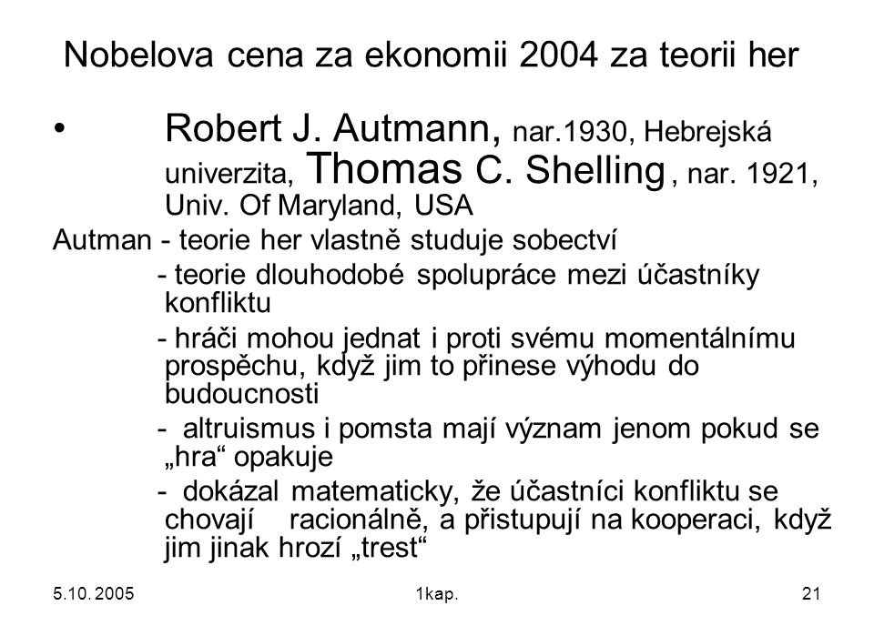 5.10. 20051kap.21 Nobelova cena za ekonomii 2004 za teorii her Robert J. Autmann, nar.1930, Hebrejská univerzita, Thomas C. Shelling, nar. 1921, Univ.