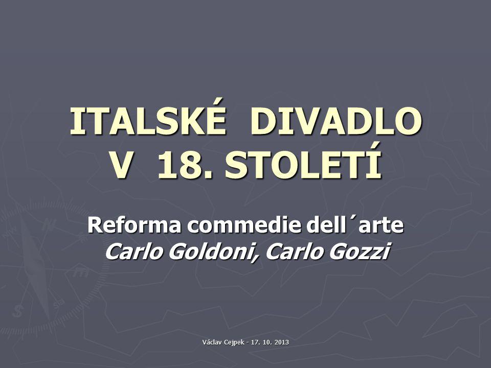 Václav Cejpek - 17. 10. 2013 ITALSKÉ DIVADLO V 18. STOLETÍ Reforma commedie dell´arte Carlo Goldoni, Carlo Gozzi