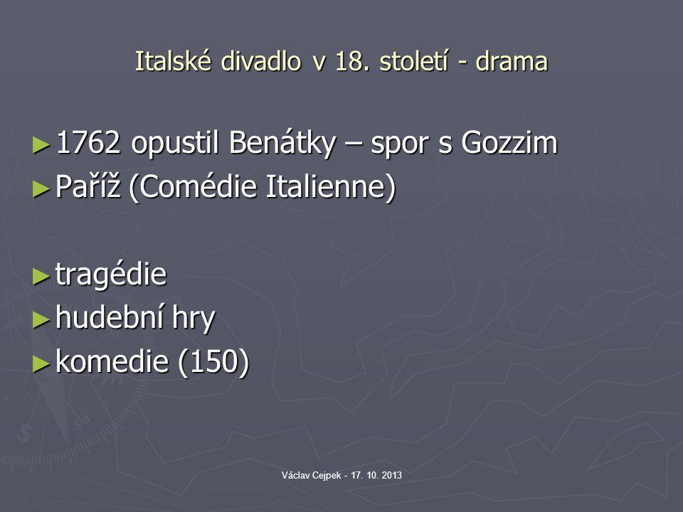 Italské divadlo v 18. století - drama ► 1762 opustil Benátky – spor s Gozzim ► Paříž (Comédie Italienne) ► tragédie ► hudební hry ► komedie (150) Václ