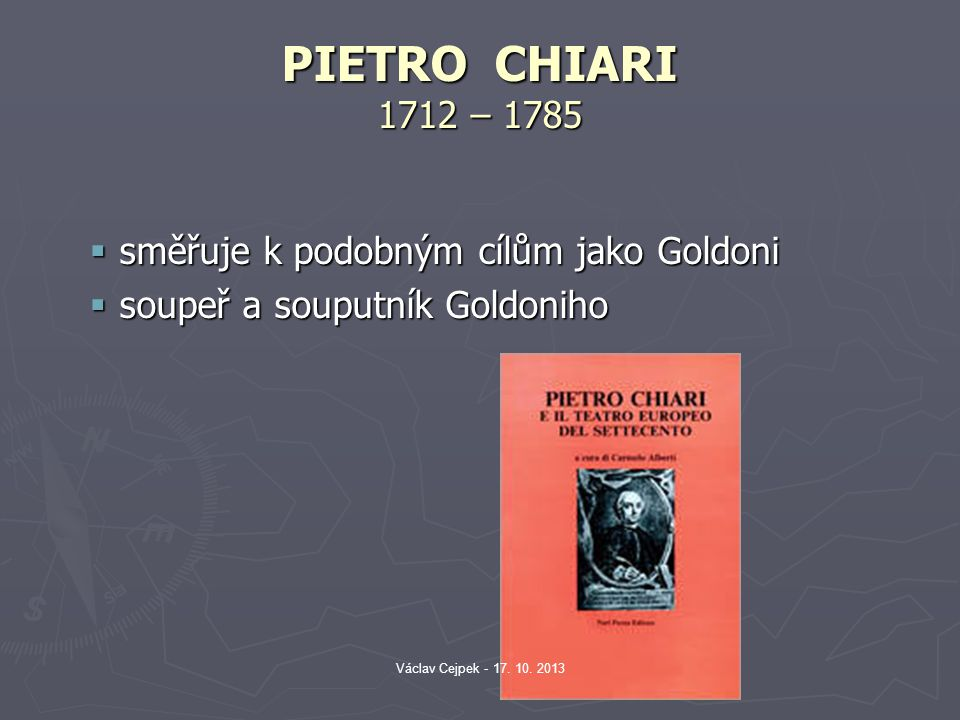 PIETRO CHIARI 1712 – 1785  směřuje k podobným cílům jako Goldoni  soupeř a souputník Goldoniho Václav Cejpek - 17. 10. 2013