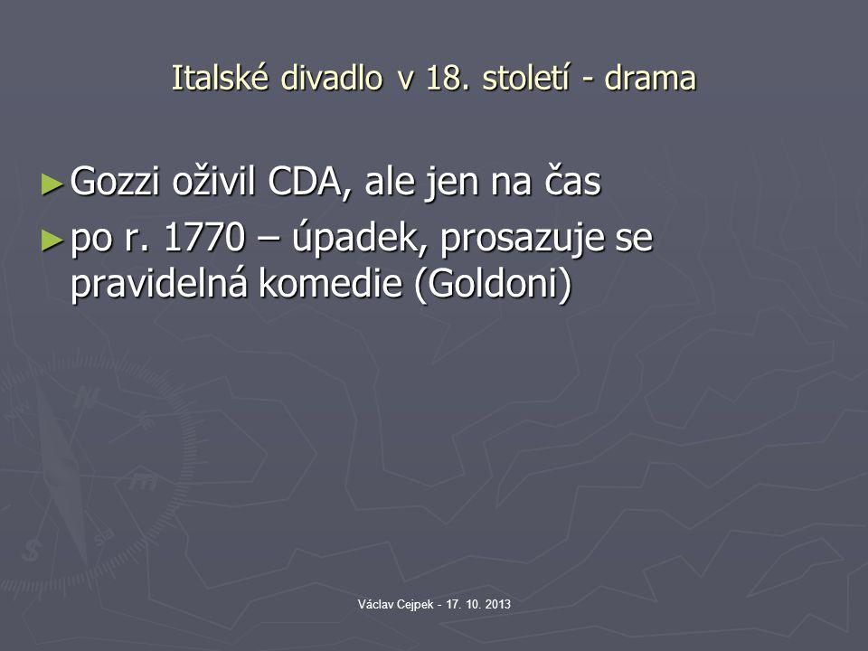 Italské divadlo v 18. století - drama ► Gozzi oživil CDA, ale jen na čas ► po r. 1770 – úpadek, prosazuje se pravidelná komedie (Goldoni) Václav Cejpe