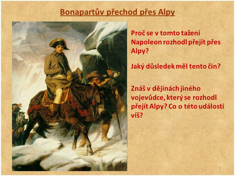 1 Bonapartův přechod přes Alpy Proč se v tomto tažení Napoleon rozhodl přejít přes Alpy? Jaký důsledek měl tento čin? Znáš v dějinách jiného vojevůdce