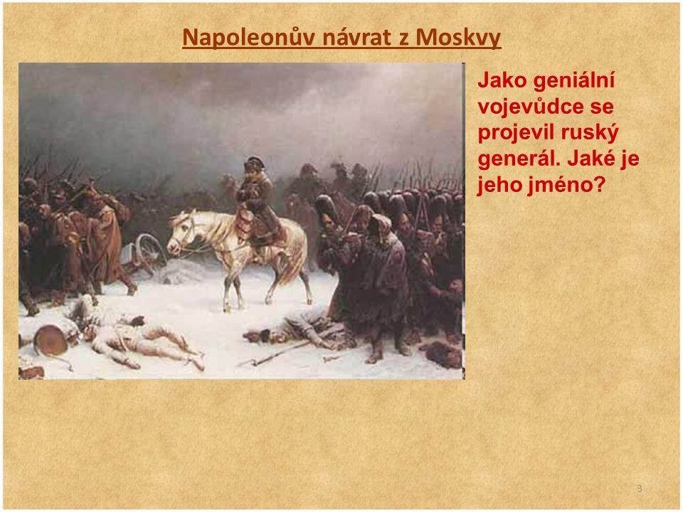 3 Napoleonův návrat z Moskvy Jako geniální vojevůdce se projevil ruský generál. Jaké je jeho jméno?