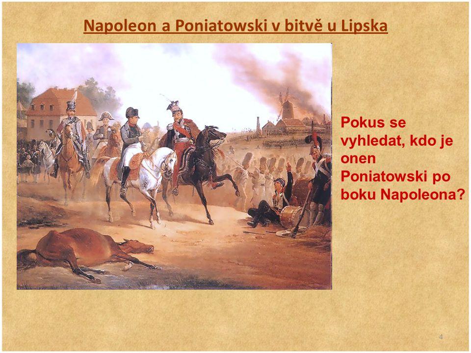 4 Napoleon a Poniatowski v bitvě u Lipska Pokus se vyhledat, kdo je onen Poniatowski po boku Napoleona?