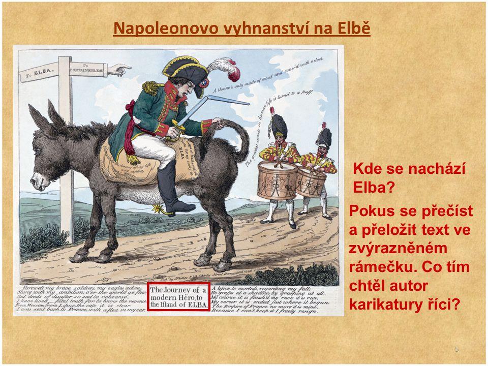 5 Napoleonovo vyhnanství na Elbě Kde se nachází Elba? Pokus se přečíst a přeložit text ve zvýrazněném rámečku. Co tím chtěl autor karikatury říci?
