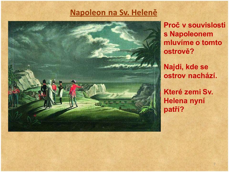 7 Napoleon na Sv. Heleně Proč v souvislosti s Napoleonem mluvíme o tomto ostrově? Najdi, kde se ostrov nachází. Které zemi Sv. Helena nyní patří?