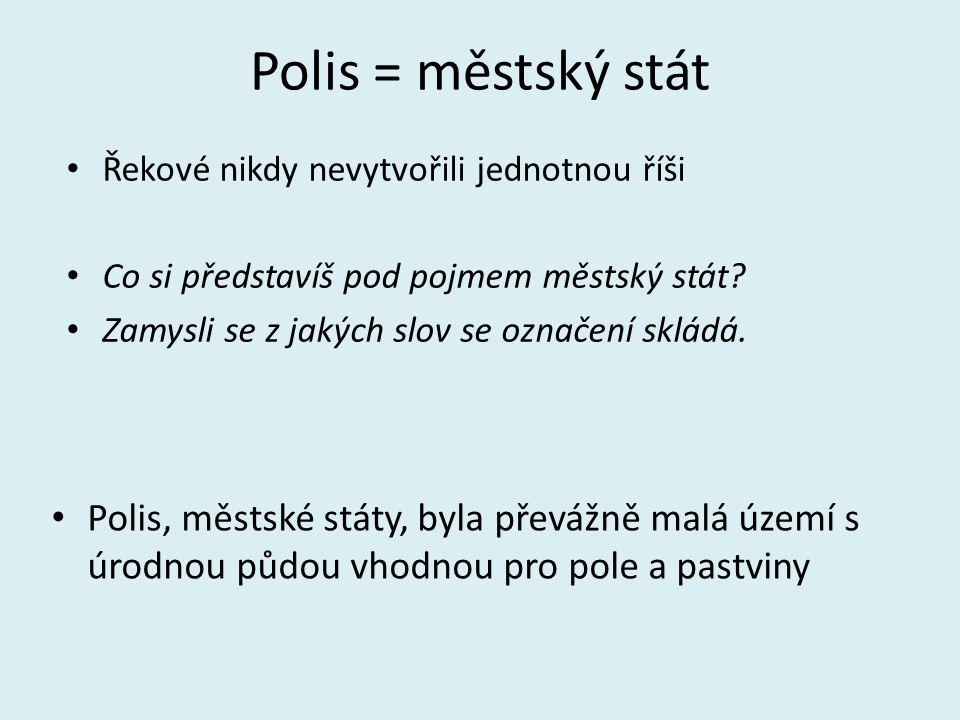 Polis = městský stát Řekové nikdy nevytvořili jednotnou říši Co si představíš pod pojmem městský stát? Zamysli se z jakých slov se označení skládá. Po