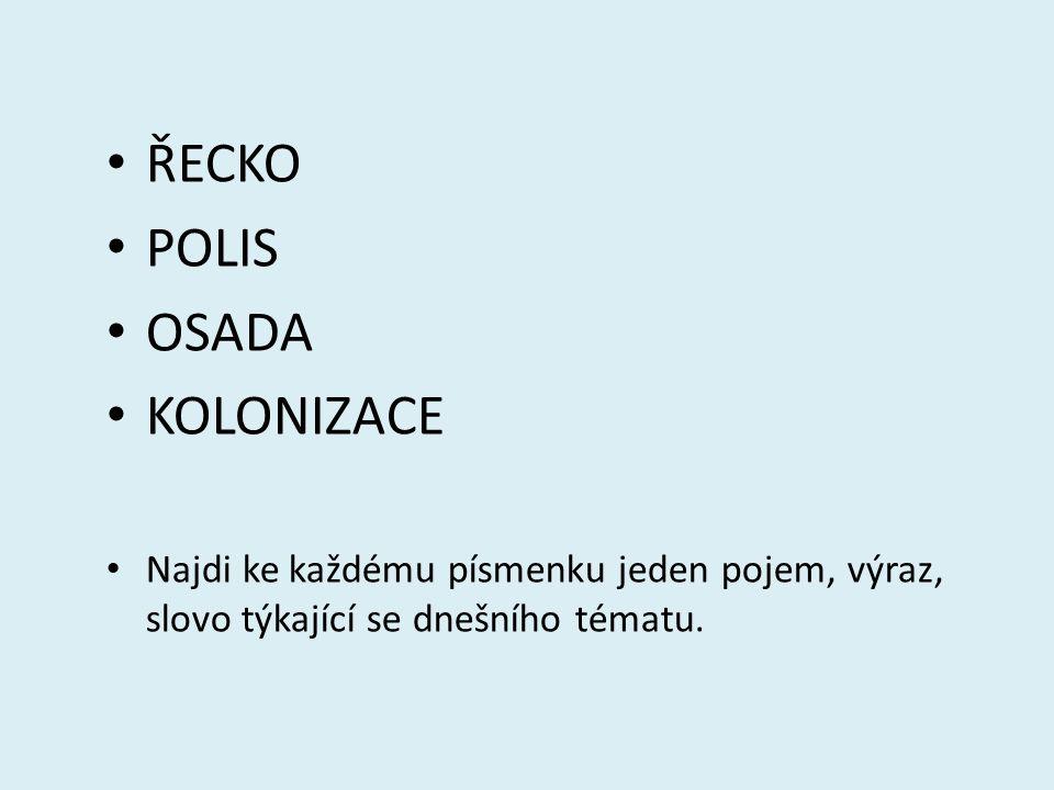 ŘECKO POLIS OSADA KOLONIZACE Najdi ke každému písmenku jeden pojem, výraz, slovo týkající se dnešního tématu.