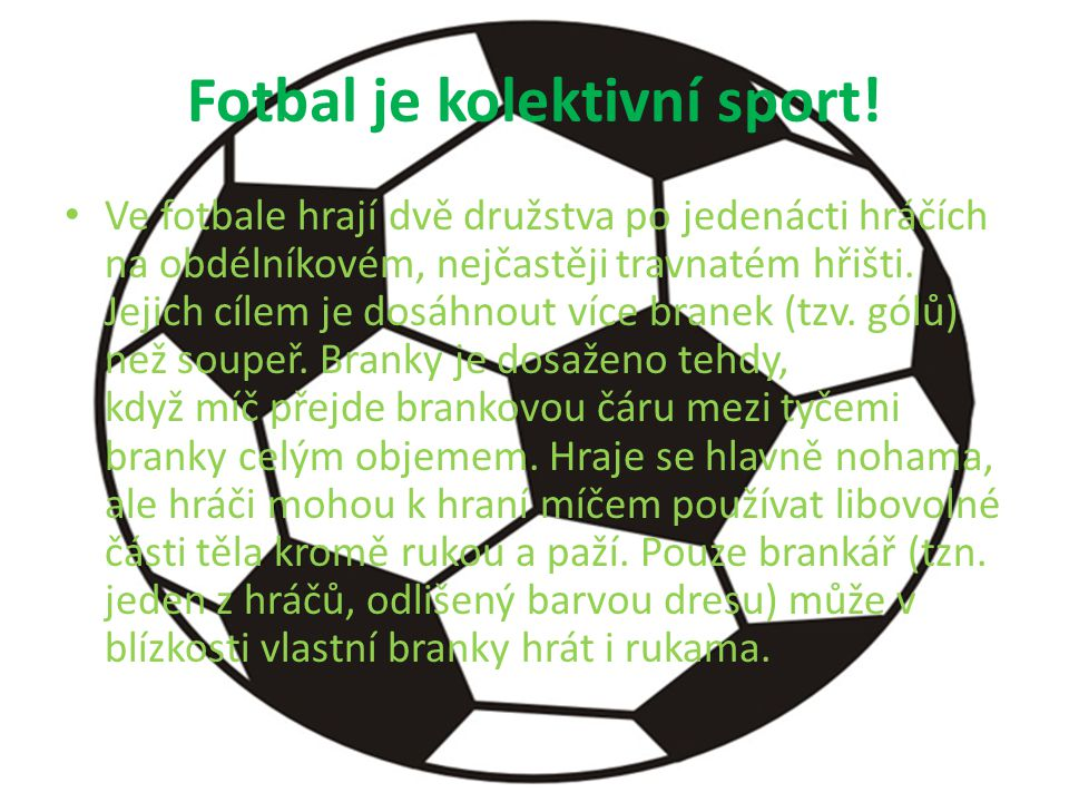 Fotbal je kolektivní sport! Ve fotbale hrají dvě družstva po jedenácti hráčích na obdélníkovém, nejčastěji travnatém hřišti. Jejich cílem je dosáhnout