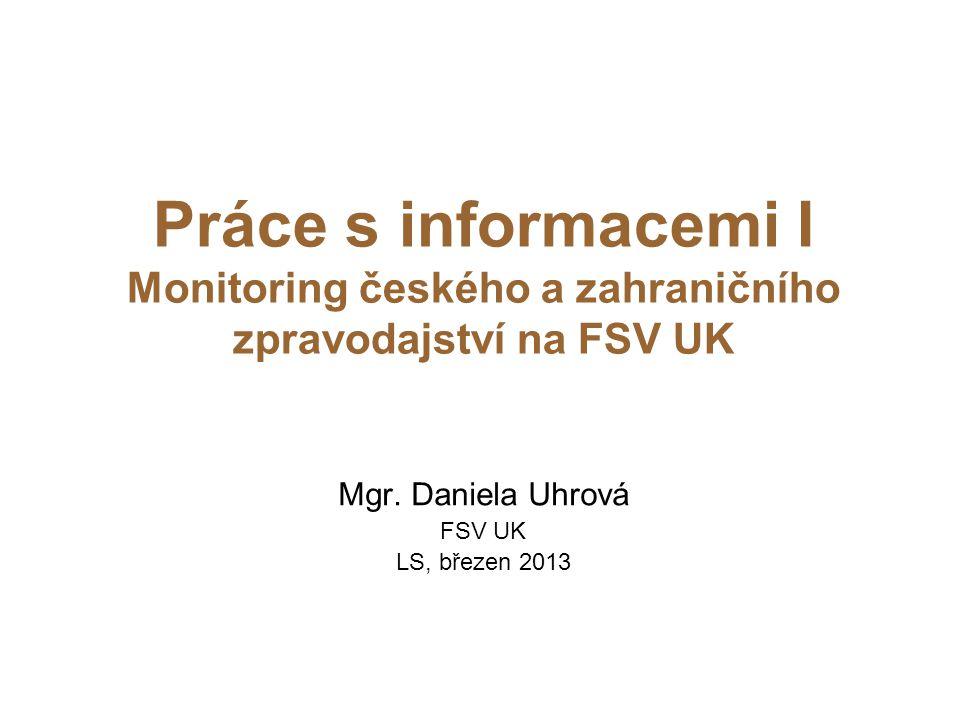 Práce s informacemi I Monitoring českého a zahraničního zpravodajství na FSV UK Mgr. Daniela Uhrová FSV UK LS, březen 2013
