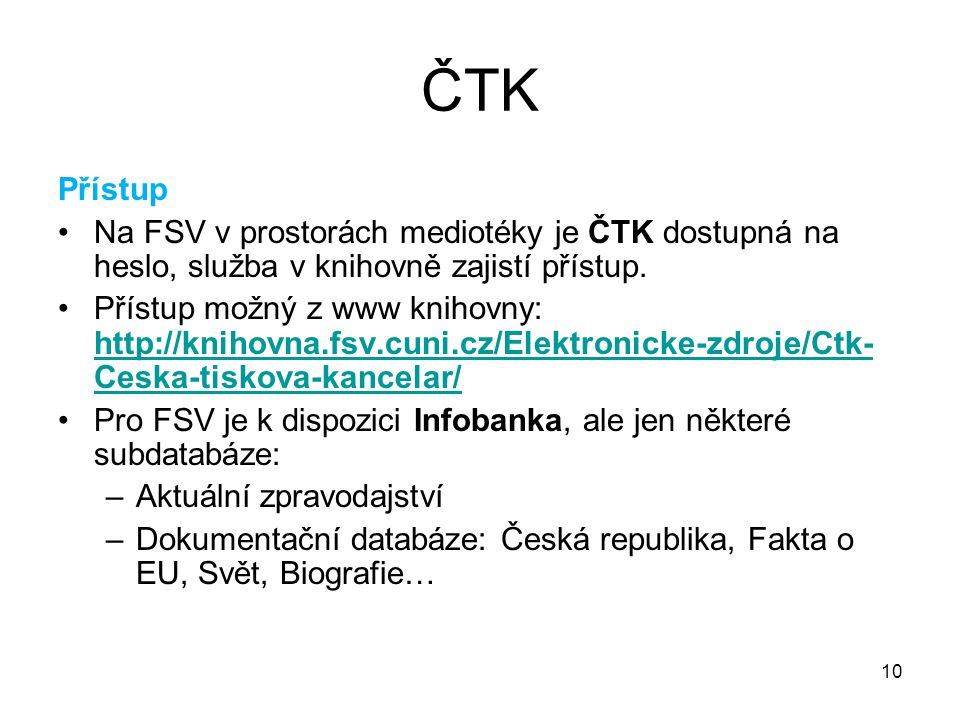 10 ČTK Přístup Na FSV v prostorách mediotéky je ČTK dostupná na heslo, služba v knihovně zajistí přístup. Přístup možný z www knihovny: http://knihovn