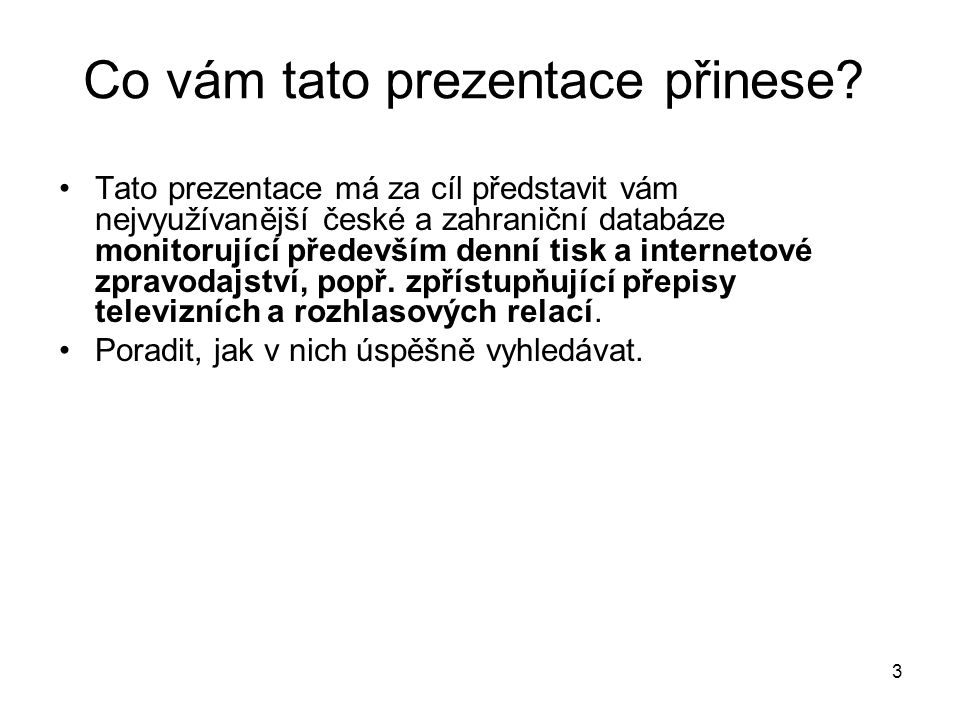 3 Co vám tato prezentace přinese? Tato prezentace má za cíl představit vám nejvyužívanější české a zahraniční databáze monitorující především denní ti