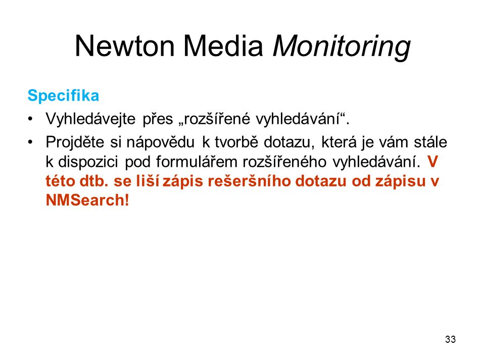 """33 Newton Media Monitoring Specifika Vyhledávejte přes """"rozšířené vyhledávání"""". Projděte si nápovědu k tvorbě dotazu, která je vám stále k dispozici p"""
