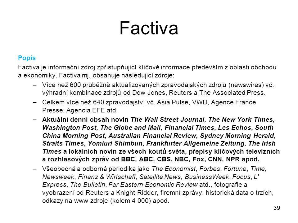 39 Factiva Popis Factiva je informační zdroj zpřístupňující klíčové informace především z oblasti obchodu a ekonomiky. Factiva mj. obsahuje následujíc
