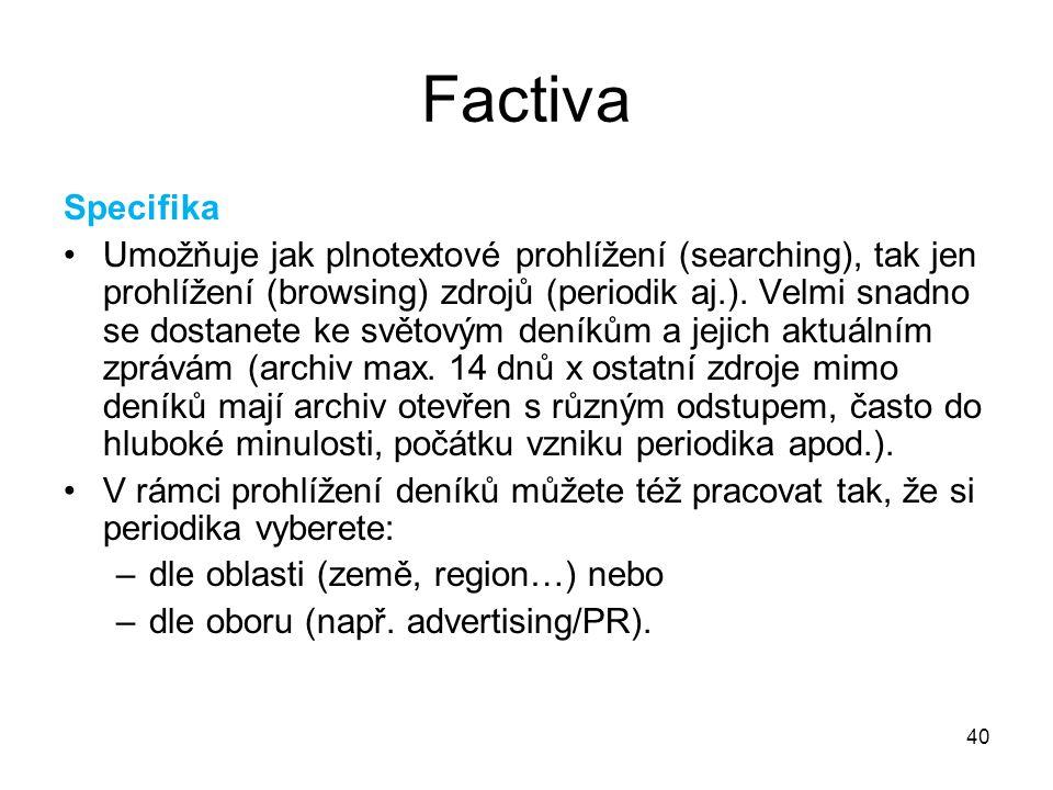 40 Factiva Specifika Umožňuje jak plnotextové prohlížení (searching), tak jen prohlížení (browsing) zdrojů (periodik aj.). Velmi snadno se dostanete k