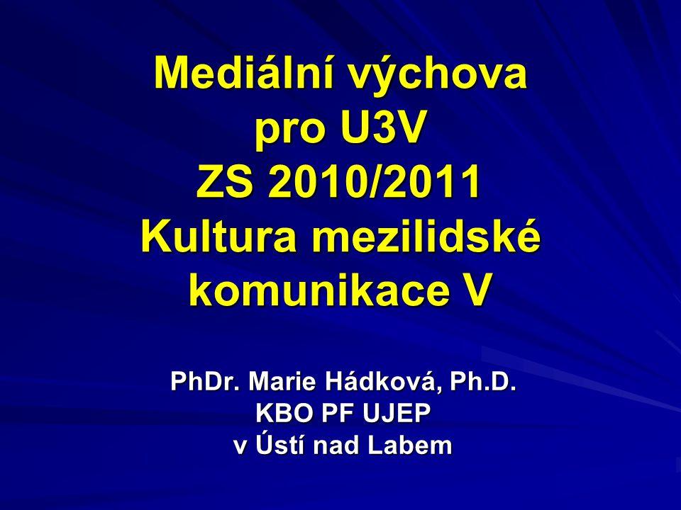 Mediální výchova pro U3V ZS 2010/2011 Kultura mezilidské komunikace V PhDr. Marie Hádková, Ph.D. KBO PF UJEP v Ústí nad Labem