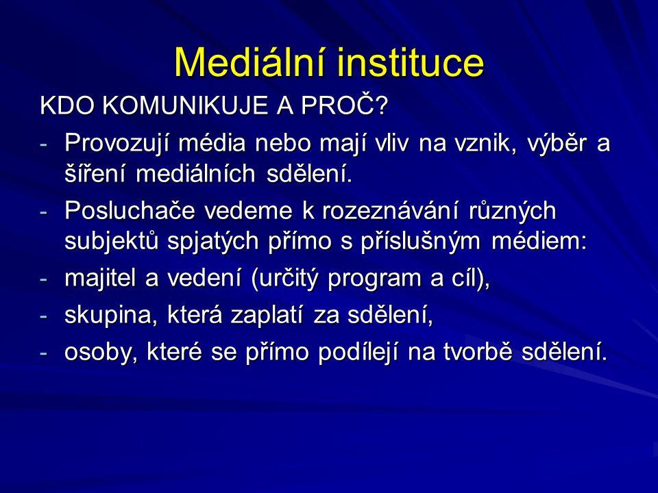 Mediální instituce KDO KOMUNIKUJE A PROČ? - Provozují média nebo mají vliv na vznik, výběr a šíření mediálních sdělení. - Posluchače vedeme k rozeznáv