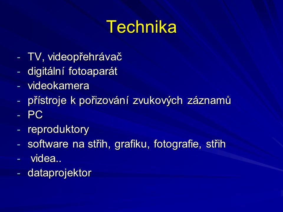 Technika - TV, videopřehrávač - digitální fotoaparát - videokamera - přístroje k pořizování zvukových záznamů - PC - reproduktory - software na střih,