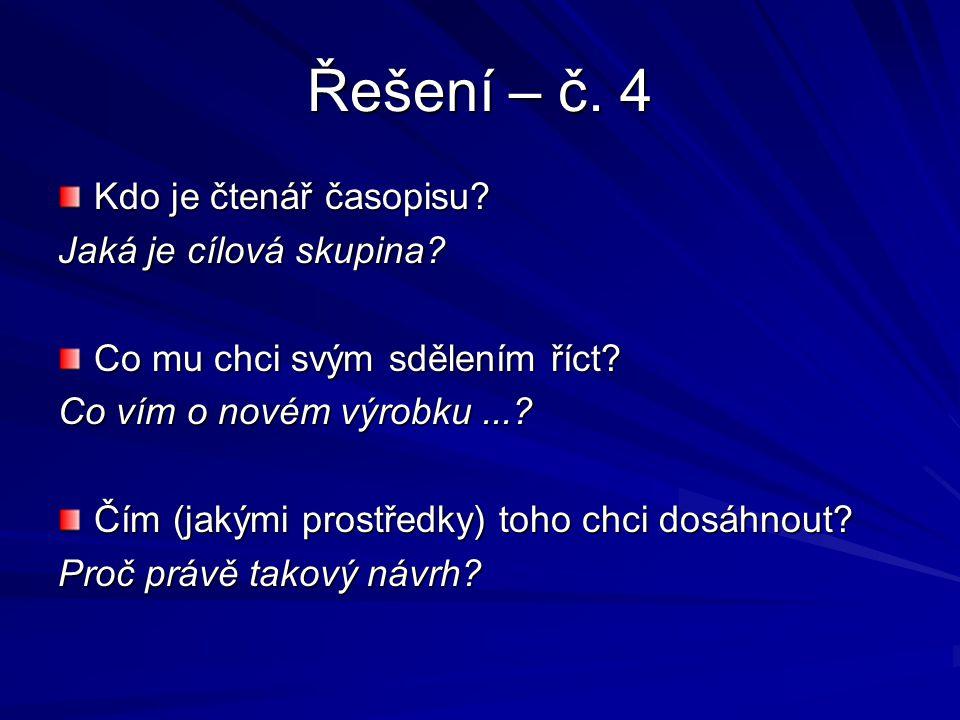 Řešení – č. 4 Kdo je čtenář časopisu? Jaká je cílová skupina? Co mu chci svým sdělením říct? Co vím o novém výrobku...? Čím (jakými prostředky) toho c
