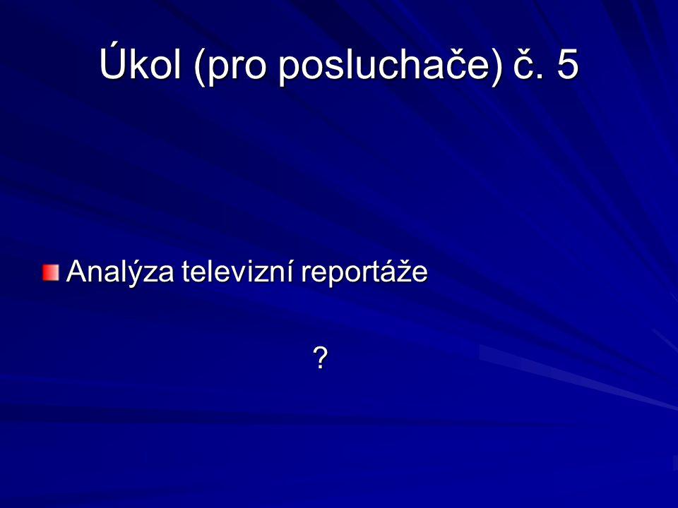 Úkol (pro posluchače) č. 5 Analýza televizní reportáže ?
