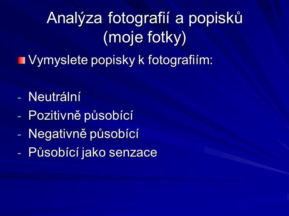 Analýza fotografií a popisků (moje fotky) Vymyslete popisky k fotografiím: - Neutrální - Pozitivně působící - Negativně působící - Působící jako senza
