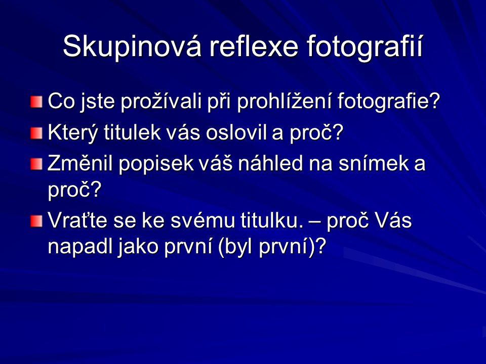 Skupinová reflexe fotografií Co jste prožívali při prohlížení fotografie? Který titulek vás oslovil a proč? Změnil popisek váš náhled na snímek a proč